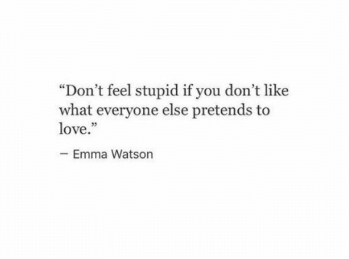 """Emma Watson, Love, and Emma: """"Don't feel stupid if you don't like  what everyone else pretends to  love.""""  Emma Watson"""