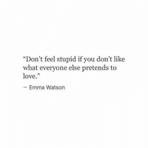 """Emma Watson, Love, and Emma: """"Don't feel stupid if you don't like  what everyone else pretends to  love.""""  -Emma Watson"""