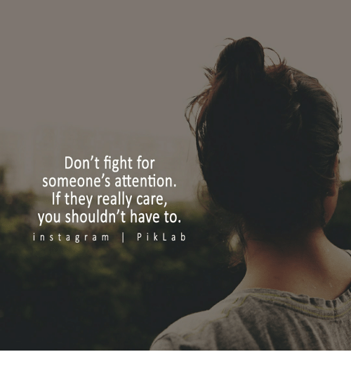 Don't Fight For Someone's Attention If They Really Care You Shouldn Gorgeous Fighting For Attention Images