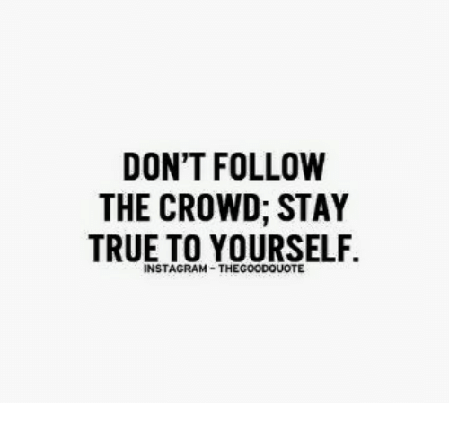 Dont Follow The Crowd Stay True To Yourself Instagram The Good