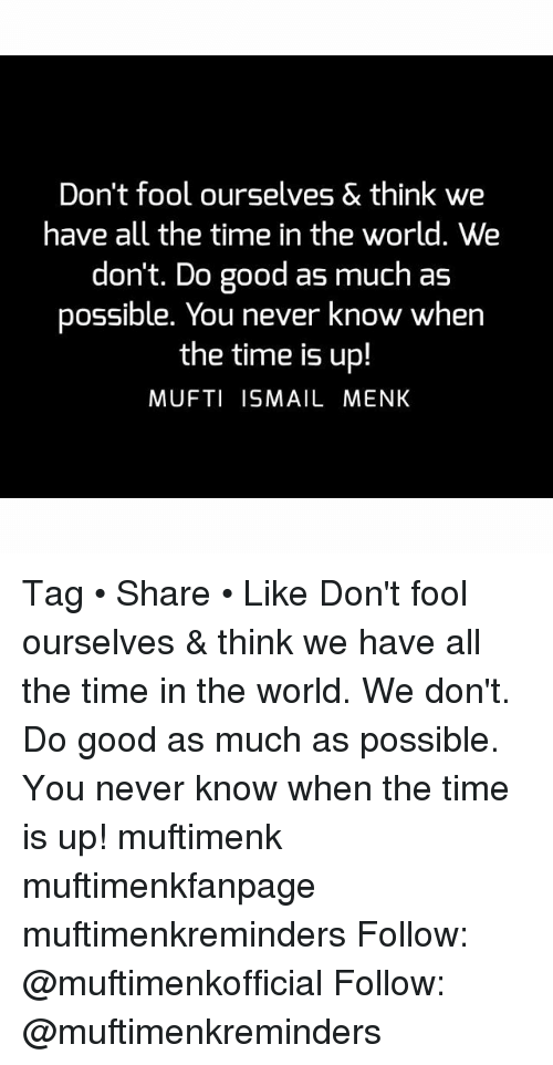 Memes, Good, and Time: Don't fool ourselves & think we  have all the time in the world. We  don't. Do good as much as  possible. You never know when  the time is up!  MUFTI ISMAIL MENK Tag • Share • Like Don't fool ourselves & think we have all the time in the world. We don't. Do good as much as possible. You never know when the time is up! muftimenk muftimenkfanpage muftimenkreminders Follow: @muftimenkofficial Follow: @muftimenkreminders