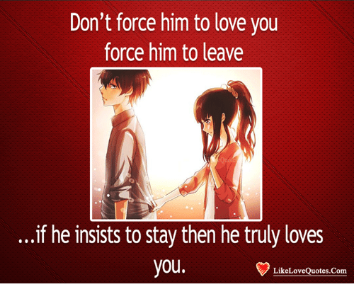 Dont Force Him To Love You Force Him To Leave If He Insists To Stay