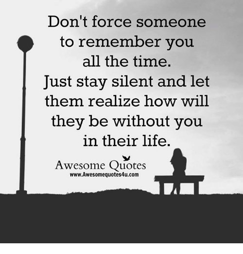 Dont Force Someone To Remember You All The Time Just Stay Silent