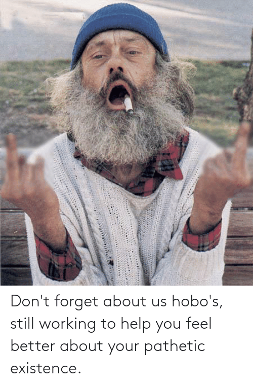 Help, Working, and You: Don't forget about us hobo's, still working to help you feel better about your pathetic existence.