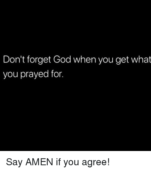 God, Memes, and 🤖: Don't forget God when you get what  you prayed for. Say AMEN if you agree!