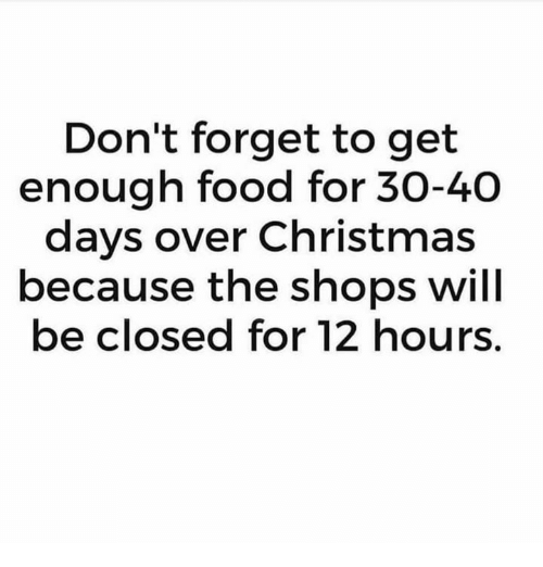 Christmas, Food, and Memes: Don't forget to get  enough food for 30-40  days over Christmas  because the shops will  be closed for 12 hours.