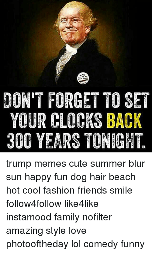 dont forget to set your clocks back 300 years tonight 12530981 don't forget to set your clocks back 300 years tonight trump memes