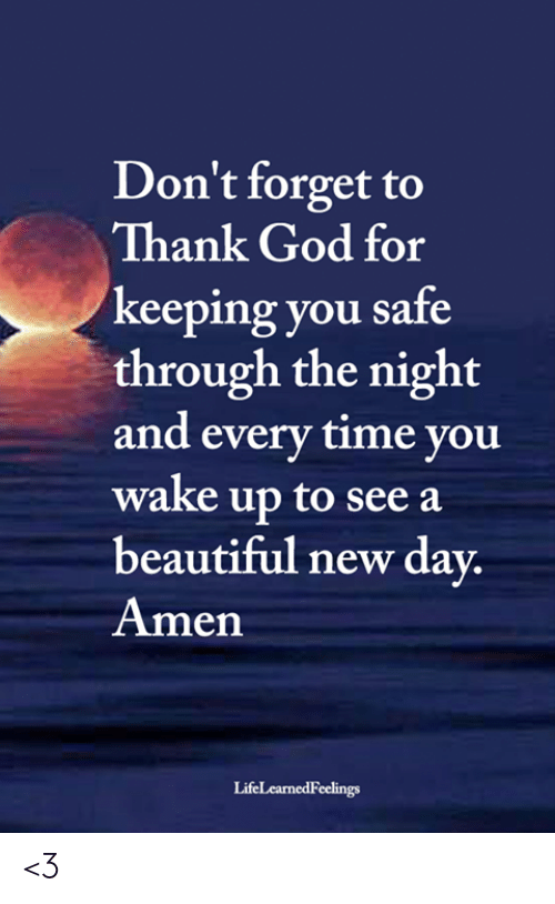 Beautiful, God, and Memes: Don't forget to  Thank God for  keeping you safe  through the night  and every time you  wake up to see a  beautiful new day.  Amen  LifeLearnedFeelings <3