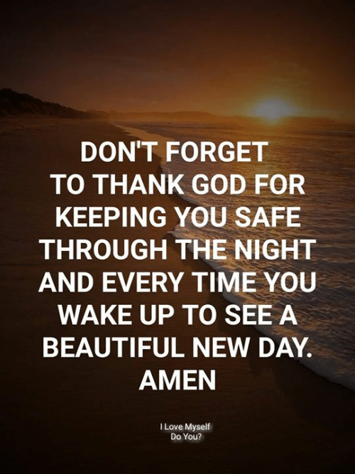 Beautiful, God, and Love: DON'T FORGET  TO THANK GOD FOR  KEEPING YOU SAFE  THROUGH THE NIGHT  AND EVERY TIME YOU  WAKE UP TO SEE A  BEAUTIFUL NEW DAY  AMEN  I Love Myself  Do You?