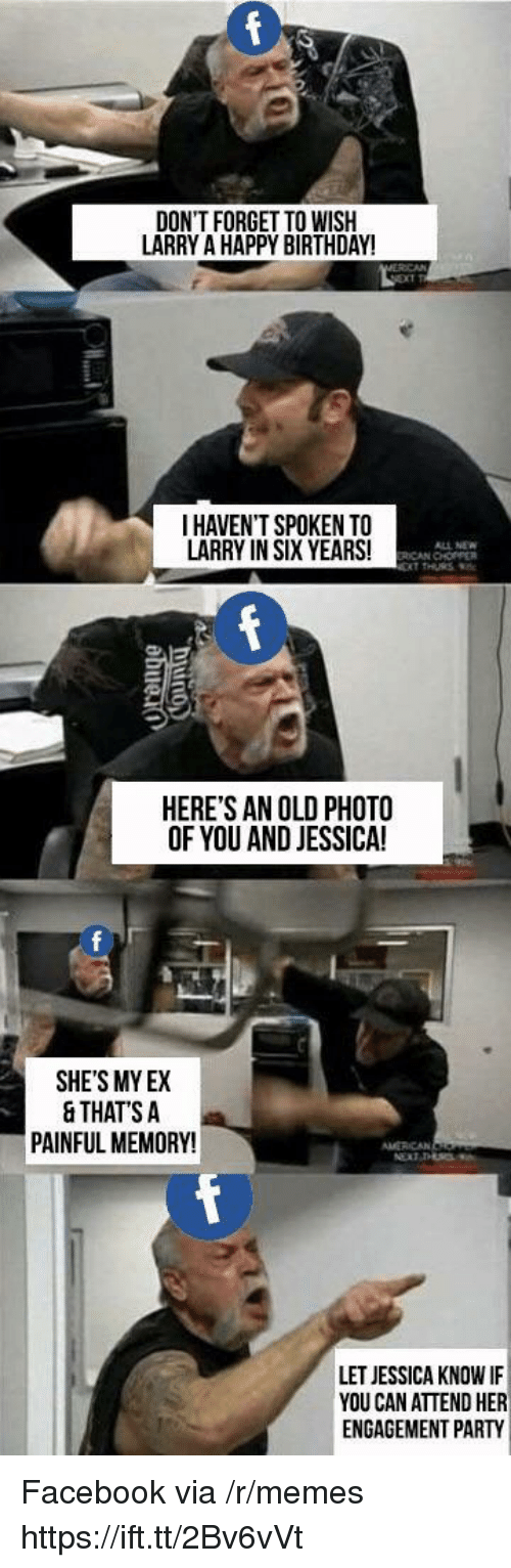 Birthday, Facebook, and Memes: DON'T FORGET TO WISIH  LARRY A HAPPY BIRTHDAY!  I HAVEN'T SPOKEN TO  LARRY IN SIX YEARS!  ALL NEW  ICAN CHOPPER  HERE'S AN OLD PHOTO  OF YOU AND JESSICA!  0  SHE'S MY EX  & THATS A  PAINFUL MEMORY!  LET JESSICA KNOW IF  YOU CAN ATTEND HER  ENGAGEMENT PARTY Facebook via /r/memes https://ift.tt/2Bv6vVt