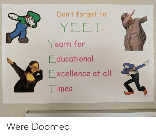 Imes You Mom: Don't Forget To YEET Yearn For Ducational Xcellence At All