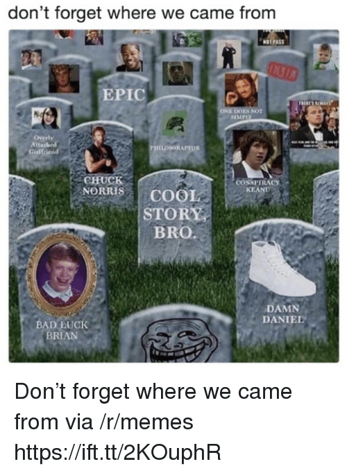 Bad, Chuck Norris, and Memes: don't forget where we came from  NOT PAS  EPIC  ES NOT  SIMPIX  tta  PHILOSORAPTOR  Gidlfriend  CHUCK  NORRIS   COOL  STORY  BRO.  CONSPIRACY  KEAND  DAMN  DANIEL  BAD LUCK  BRIAN Don't forget where we came from via /r/memes https://ift.tt/2KOuphR
