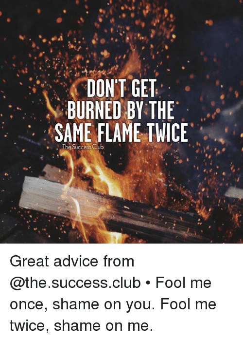 Advice, Club, and Memes: DONT GET  BURNED BY THE  SAME FLAME TWICE  .The Success Great advice from @the.success.club • Fool me once, shame on you. Fool me twice, shame on me.
