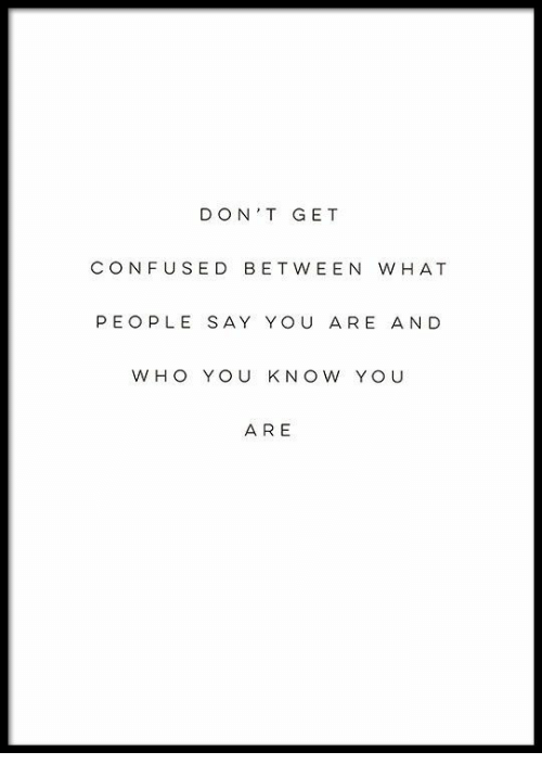 Confused, Yo, and You: DON'T GET  CONFUSED BETWEEN WHAT  PEOPLE SAY YOU ARE AND  W HO YOU KNOW YO U  A RE