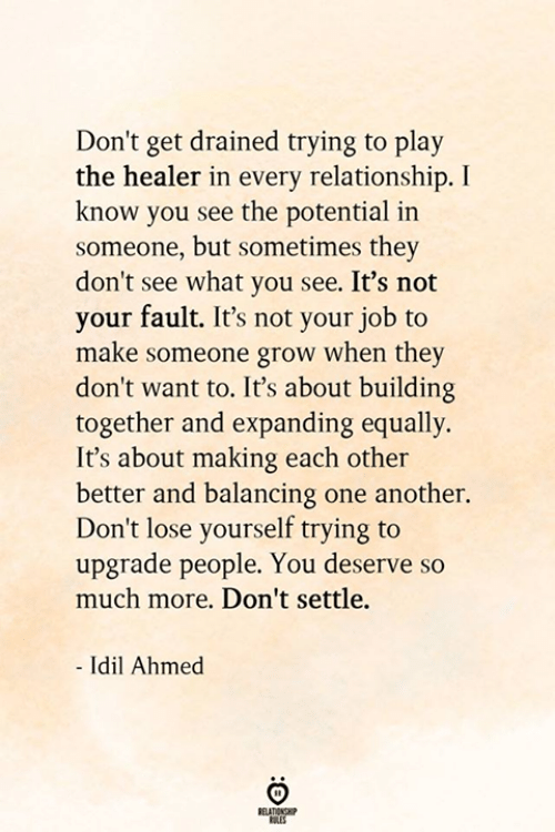 Lose Yourself, Another, and Job: Don't get drained trying to play  the healer in every relationship. I  know you see the potential in  someone, but sometimes they  don't see what you see. It's not  your fault. It's not your job to  make someone grow when they  don't want to. It's about building  together and expanding equally.  It's about making each other  better and balancing one another.  Don't lose yourself trying to  upgrade people. You deserve so  much more. Don't settle.  - Idil Ahmed  BELATIONSHP  ES