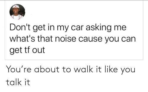 Asking, Car, and Can: Don't get in my car asking me  what's that noise cause you can  get tf out You're about to walk it like you talk it