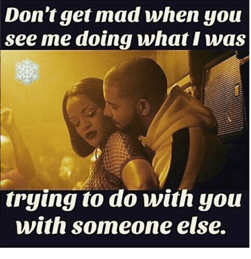 dont get mad when you see me doing what i 10907757 don't get mad when you see me doing what i was trying to do with,Don T Get Mad Meme