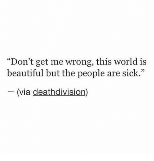"Beautiful, Memes, and Death: ""Don't get me wrong, this world is  beautiful but the people are sick.""  (via death division"