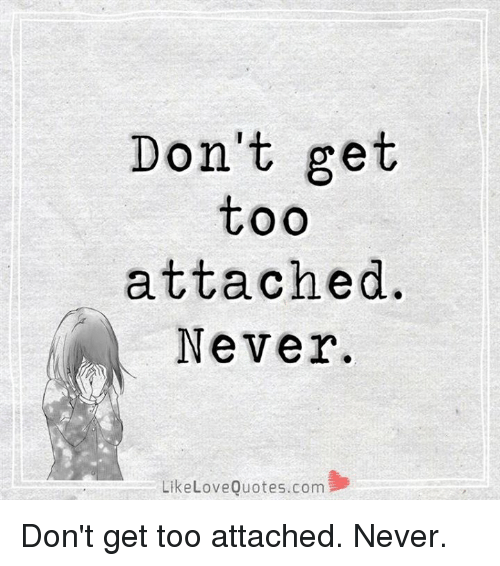 Dont Get Too Attached Never Love Quotescom Like Dont Get Too