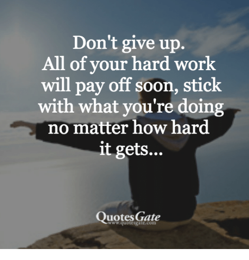 Dont Give Up All Of Your Hard Work Will Pay Off Soon Stick With