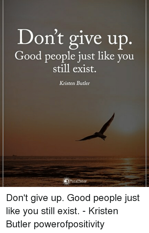 Memes, Good, and 🤖: Don't give up.  Good people just like you  still exist.  Kristen Butler Don't give up. Good people just like you still exist. - Kristen Butler powerofpositivity
