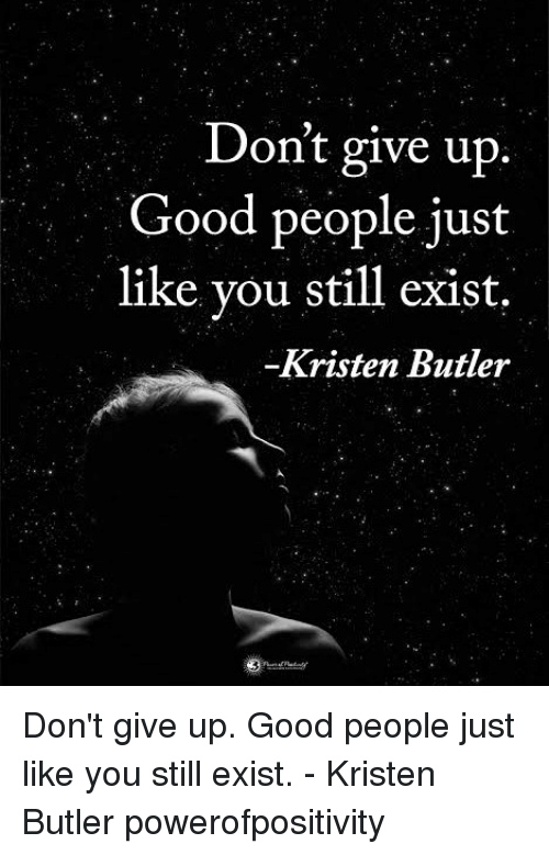 Memes, Good, and 🤖: Don't give up  Good people just  like you still exist.  Kristen Butler Don't give up. Good people just like you still exist. - Kristen Butler powerofpositivity