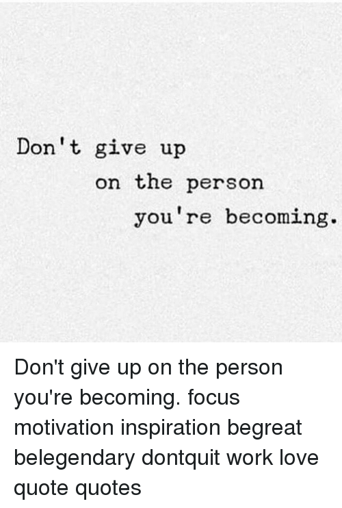 Giving Up On Love Quotes Best Don't Give Up On The Person You're Becoming Don't Give Up On The