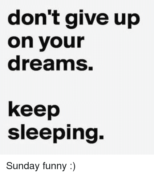 dont give up on your dreams keep sleeping sunday funny 22947746 don't give up on your dreams keep sleeping sunday funny funny