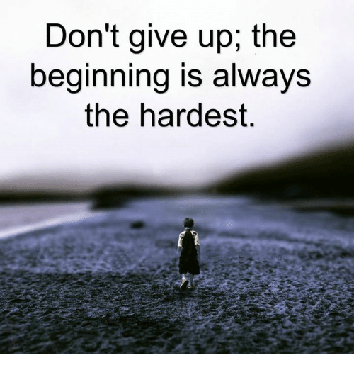 Dont Give Up The Beginning Is Always The Hardest Meme On Meme