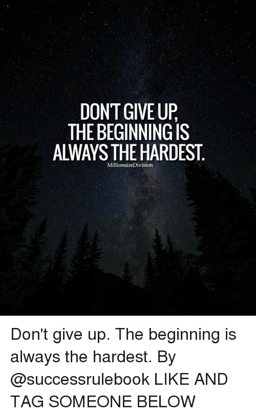 Dont Give Up The Beginning Is Always The Hardest Millionairedivision