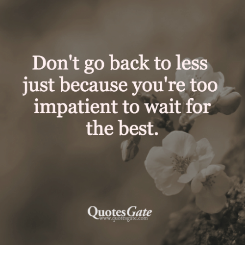Dont Go Back To Less Just Because Youre Too Impatient To Wait For