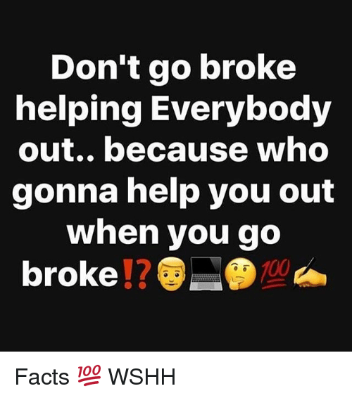 Facts, Memes, and Wshh: Don't go broke  helping Everybody  out.. because who  gonna help you out  when you go  broke!?  10 Facts 💯 WSHH
