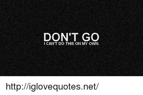 Http, Net, and Own: DON'T GO  I CAN'T DO THIS ON MY OWN. http://iglovequotes.net/