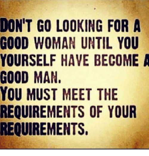 Memes, Good, and 🤖: DON'T GO LOOKING FOR A  GOOD WOMAN UNTIL YOU  YOURSELF HAVE BECOME A  GOOD MAN  YOU MUST MEET THE  REQUIREMENTS OF YOUR  REQUIREMENTS,