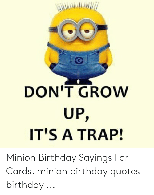 DON\'T GROW UP IT\'S a TRAP! Minion Birthday Sayings for Cards ...