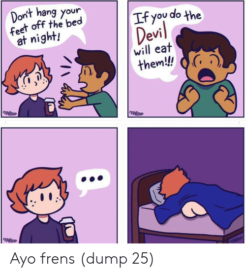 Feet, Will, and Ayo: Dont hang your  feet off the bed  at night!  If you do the  will eat  them! G, Ayo frens (dump 25)
