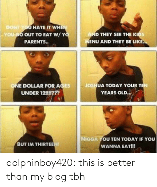 Parents, Target, and Tbh: DONT  HATE IT WH  OUT TO EAT W/Y  PARENTS..  D THEY SEE THE KIOS  ENU AND THEY BE LUK  os  E DOLLAR FOR AGES  UNDER 12117??  JOSH  UA TODAY YOUR T  YEARS OLD.  NIGGA YOU TEN TODAY IF YOU  WANNA EAT!!!  BUT IM THIRTE dolphinboy420:  this is better than my blog tbh