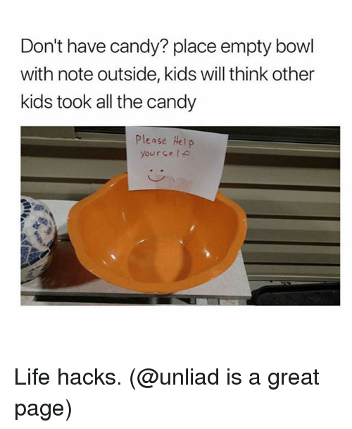Candy, Life, and Kids: Don't have candy? place empty bowl  with note outside, kids will think other  kids took all the candy  Please Hel p  yourse IA Life hacks. (@unliad is a great page)