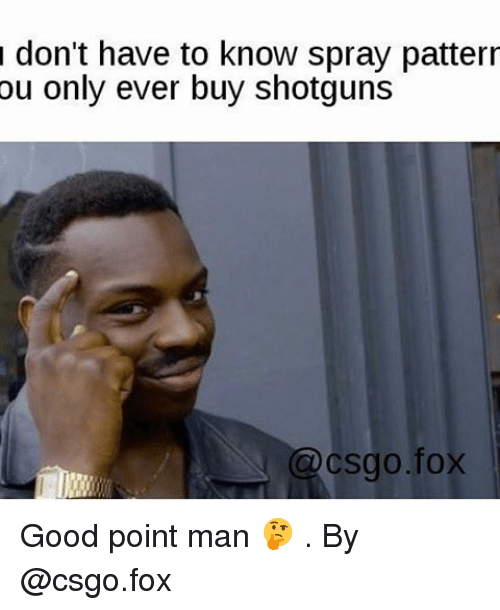 Memes, Good, and 🤖: don't have to know spray patterr  ou only ever buy shotguns  C csgo fox Good point man 🤔 . By @csgo.fox