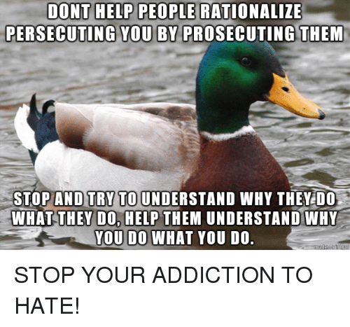 Help, Advice Animals, and Why: DONT HELP PEOPLE  RATIONALIZE  PERSECUTING YOU BY PROSECUTING THEM  STOP AND TRY TO UNDERSTAND WHY THEY DO  WHATTHEY DO, HELP THEM UNDERSTAND WHY  YOU DO WHAT YOU DO STOP YOUR ADDICTION TO HATE!