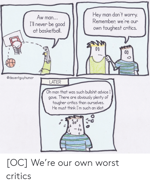 Advice, Basketball, and Good: don't  Hey man  worry  Aw man...  Remember we're our  I'll never be good  at basketball.  own toughest critics.  00  @decentguyhumor  LATER  Oh man that was such bullshit advice I  gave. There are obviously plenty of  tougher critics than ourselves.  He must think I'm such an idiot.  - Go [OC] We're our own worst critics