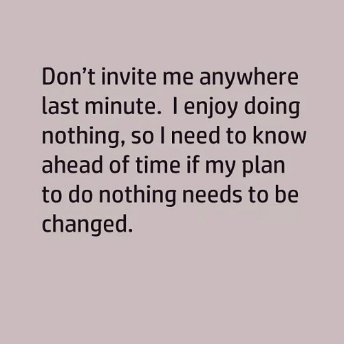 dont invite me anywhere last minute i enjoy doing nothing 15886020 don't invite me anywhere last minute i enjoy doing nothing so need,Last Minute Invite