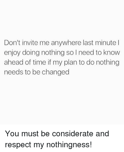 dont invite me anywhere last minute l enjoy doing nothing 2516913 don't invite me anywhere last minute l enjoy doing nothing so i,Last Minute Invite