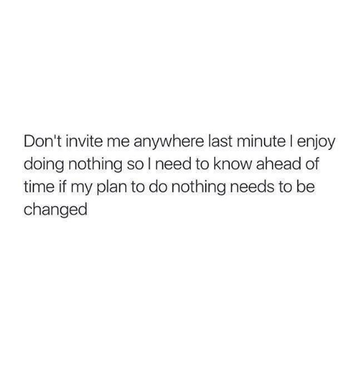 dont invite me anywhere last minute l enjoy doing nothing 2572001 don't invite me anywhere last minute l enjoy doing nothing so l,Last Minute Invite