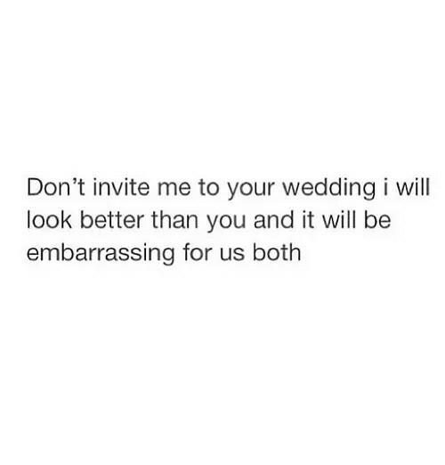 Don T Invite Me To Your Wedding I Will Look Better Than You And It