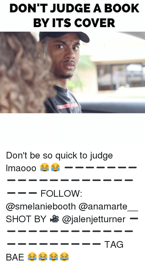 Bae, Books, and Memes: DON'T JUDGE A BOOK  BY ITS COVER Don't be so quick to judge lmaooo 😂😂 ➖➖➖➖➖➖➖➖➖➖➖➖➖➖➖➖➖➖➖➖➖➖ FOLLOW: @smelaniebooth @anamarte__ SHOT BY 🎥 @jalenjetturner ➖➖➖➖➖➖➖➖➖➖➖➖➖➖➖➖➖➖➖➖➖➖ TAG BAE 😂😂😂😂