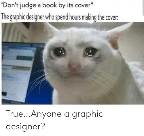 """True, Book, and Judge: """"Don't judge a book by its cover""""  The graphic designer who spend hours making the cover: True…Anyone a graphic designer?"""