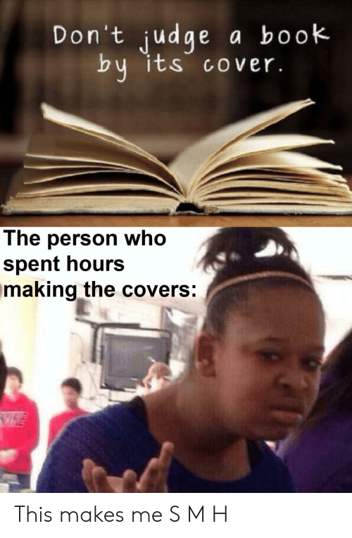 Book, Covers, and Judge: Don't judge  a book  by its cover.  The person who  spent hours  making the covers: This makes me S M H