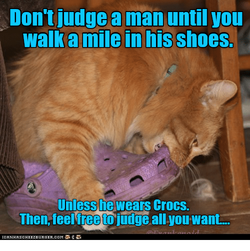 626a05b8199aaf Don t Judge a Man Until You Walk a Mile in His Shoes Unless He Wears ...