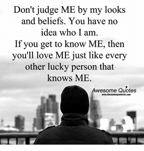 Dont Judge Me By My Looks And Beliefs You Have No Idea Who I Am If